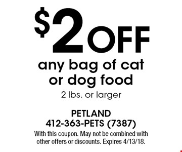 $2 off any bag of cat or dog food 2 lbs. or larger. With this coupon. May not be combined with other offers or discounts. Expires 4/13/18.