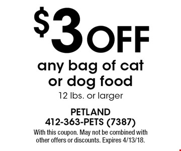 $3 off any bag of cat or dog food 12 lbs. or larger. With this coupon. May not be combined with other offers or discounts. Expires 4/13/18.