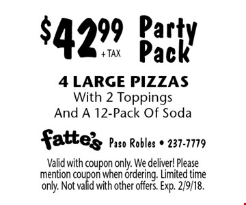 $42.99 + TAX Party Pack. 4 Large Pizzas With 2 Toppings And A 12-Pack Of Soda. Valid with coupon only. We deliver! Please mention coupon when ordering. Limited time only. Not valid with other offers. Exp. 2/9/18.