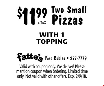 $11.99 + TAX Two Small Pizzas With 1 Topping. Valid with coupon only. We deliver! Please mention coupon when ordering. Limited time only. Not valid with other offers. Exp. 2/9/18.