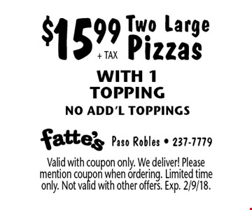 $15.99 + TAX Two Large Pizzas With 1 Topping. No add'l toppings. Valid with coupon only. We deliver! Please mention coupon when ordering. Limited time only. Not valid with other offers. Exp. 2/9/18.