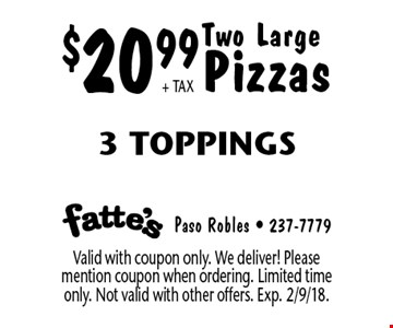 $20.99 + TAX Two Large Pizzas 3 Toppings. Valid with coupon only. We deliver! Please mention coupon when ordering. Limited time only. Not valid with other offers. Exp. 2/9/18.
