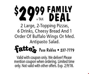 $29.99 + TAX FAMILY DEAL. 2 Large, 2-Topping Pizzas, 6 Drinks, Cheesy Bread And 1 Order Of Buffalo Wings Or Med. Antipasto Salad. Valid with coupon only. We deliver! Please mention coupon when ordering. Limited time only. Not valid with other offers. Exp. 2/9/18.