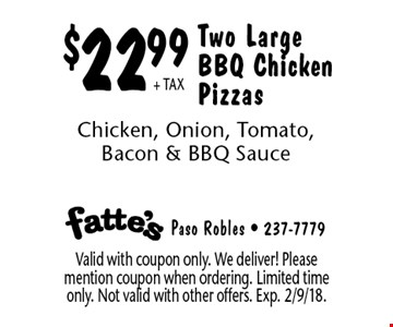 $22.99 + TAX Two Large BBQ Chicken Pizzas. Chicken, Onion, Tomato, Bacon & BBQ Sauce. Valid with coupon only. We deliver! Please mention coupon when ordering. Limited time only. Not valid with other offers. Exp. 2/9/18.