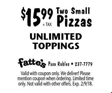 $15.99 + TAX Two Small Pizzas. Unlimited Toppings. Valid with coupon only. We deliver! Please mention coupon when ordering. Limited time only. Not valid with other offers. Exp. 2/9/18.