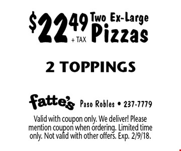 $22.49 + TAX Two Ex-Large Pizzas. 2 Toppings. Valid with coupon only. We deliver! Please mention coupon when ordering. Limited time only. Not valid with other offers. Exp. 2/9/18.