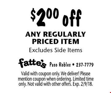 $2.00 off any regularly priced item. Excludes Side Items. Valid with coupon only. We deliver! Please mention coupon when ordering. Limited time only. Not valid with other offers. Exp. 2/9/18.