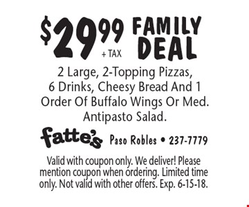 $29.99+ TAX FAMILY DEAL 2 Large, 2-Topping Pizzas, 6 Drinks, Cheesy Bread And 1 Order Of Buffalo Wings Or Med. Antipasto Salad.. Valid with coupon only. We deliver! Please mention coupon when ordering. Limited time only. Not valid with other offers. Exp. 6-15-18.