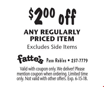 $2.00 off any regularly priced item Excludes Side Items. Valid with coupon only. We deliver! Please mention coupon when ordering. Limited time only. Not valid with other offers. Exp. 6-15-18.