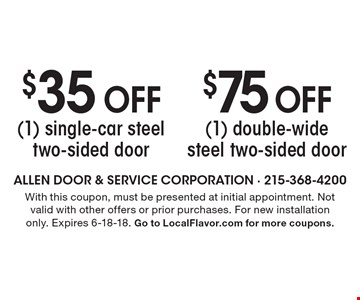 $75 off (1) double-wide steel two-sided door. $35 off (1) single-car steel two-sided door. With this coupon, must be presented at initial appointment. Not valid with other offers or prior purchases. For new installation only. Expires 6-18-18. Go to LocalFlavor.com for more coupons.