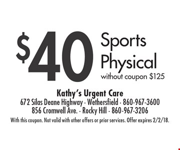 $40 Sports Physical without coupon $125. With this coupon. Not valid with other offers or prior services. Offer expires 2/2/18.