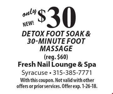 Only $30 Detox foot soak & 30-minute foot massage (reg. $60) NEW! With this coupon. Not valid with other offers or prior services. Offer exp. 1-26-18.