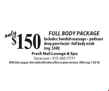 Only $150 Full Body Package. Includes: Swedish massage, pedicure deep pore facial, full body scrub (reg. $240). With this coupon. Not valid with other offers or prior services. Offer exp. 1-26-18.