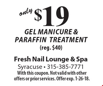 $19 Gel Manicure & ParaffinTreatment (reg. $40). With this coupon. Not valid with other offers or prior services. Offer exp. 1-26-18.