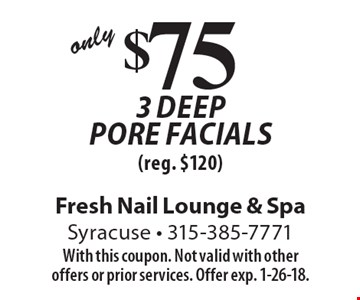 Only $75 3 deep pore facials (reg. $120). With this coupon. Not valid with other offers or prior services. Offer exp. 1-26-18.