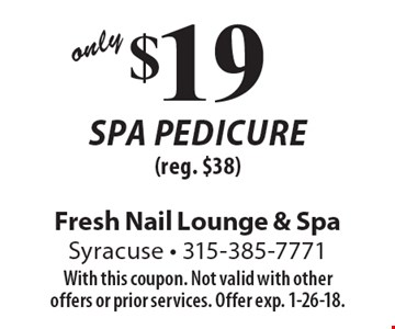 $19 spa pedicure (reg. $38). With this coupon. Not valid with other offers or prior services. Offer exp. 1-26-18.