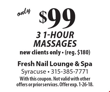 Only $99 3 1-hour massages. New clients only. (reg. $180). With this coupon. Not valid with other offers or prior services. Offer exp. 1-26-18.