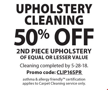 50% off upholstery cleaning 2nd piece upholstery of equal or lesser value. Cleaning completed by 5-28-18. Promo code: CLIP16SPR asthma & allergy friendly certification applies to Carpet Cleaning service only.