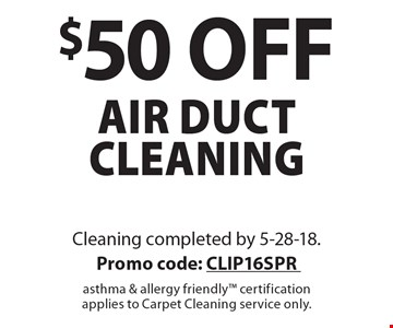 $50 off air duct cleaning. Cleaning completed by 5-28-18. Promo code: CLIP16SPR asthma & allergy friendly certification applies to Carpet Cleaning service only.