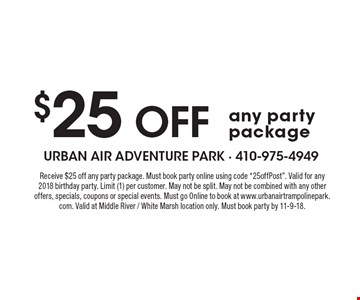 """$25 off any party package. Receive $25 off any party package. Must book party online using code """"25off Post"""". Valid for any 2018 birthday party. Limit (1) per customer. May not be split. May not be combined with any other offers, specials, coupons or special events. Must go Online to book at www.urbanairtrampolinepark.com. Valid at Middle River / White Marsh location only. Must book party by 11-9-18."""