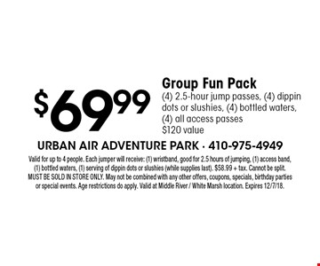 $69.99 Group Fun Pack (4) 2.5-hour jump passes, (4) dippin dots or slushies, (4) bottled waters, (4) all access passes $120 value . Valid for up to 4 people. Each jumper will receive: (1) wristband, good for 2.5 hours of jumping, (1) access band, (1) bottled waters, (1) serving of dippin dots or slushies (while supplies last). $58.99 + tax. Cannot be split. MUST BE SOLD IN STORE ONLY. May not be combined with any other offers, coupons, specials, birthday parties or special events. Age restrictions do apply. Valid at Middle River / White Marsh location. Expires 12/7/18.