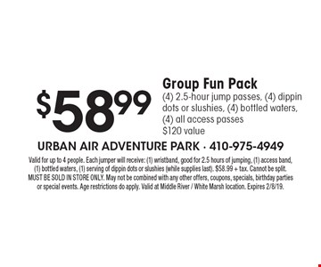 $58.99 Group Fun Pack (4) 2.5-hour jump passes, (4) dippin dots or slushies, (4) bottled waters, (4) all access passes $120 value . Valid for up to 4 people. Each jumper will receive: (1) wristband, good for 2.5 hours of jumping, (1) access band, (1) bottled waters, (1) serving of dippin dots or slushies (while supplies last). $58.99 + tax. Cannot be split. MUST BE SOLD IN STORE ONLY. May not be combined with any other offers, coupons, specials, birthday parties or special events. Age restrictions do apply. Valid at Middle River / White Marsh location. Expires 2/8/19.