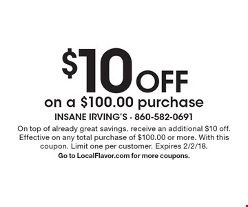 $10 Off on a $100.00 purchase. On top of already great savings. receive an additional $10 off. Effective on any total purchase of $100.00 or more. With this coupon. Limit one per customer. Expires 2/2/18. Go to LocalFlavor.com for more coupons.