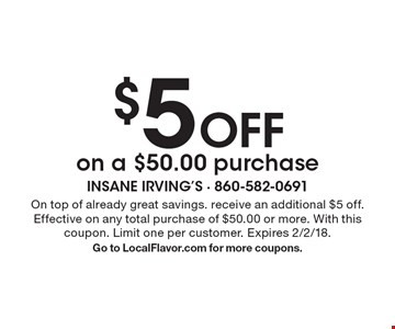 $5 Off on a $50.00 purchase. On top of already great savings. receive an additional $5 off. Effective on any total purchase of $50.00 or more. With this coupon. Limit one per customer. Expires 2/2/18. Go to LocalFlavor.com for more coupons.