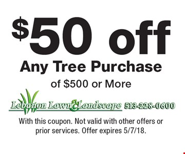 $50 off Any Tree Purchase of $500 or More. With this coupon. Not valid with other offers or prior services. Offer expires 5/7/18.