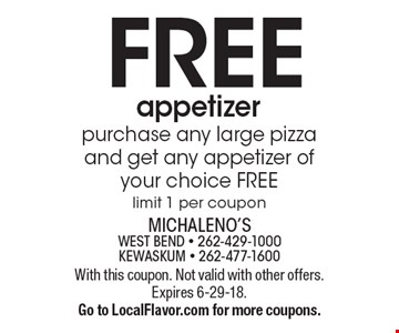 FREE appetizer. purchase any large pizza and get any appetizer of your choice FREE. limit 1 per coupon. With this coupon. Not valid with other offers. Expires 6-29-18. Go to LocalFlavor.com for more coupons.