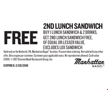 Free 2nd lunch sandwich: buy 1 lunch sandwich & 2 drinks, get 2nd lunch sandwich free, of equal or lesser value. excludes lox sandwich. Valid only at the Narberth, PA, Manhattan Bagel location. Present when ordering. Not valid with any other offer. One coupon per customer. Customer pays applicable taxes. No reproduction allowed. Cash value 1/100¢.  2017 Einstein Noah Restaurant Group, Inc. EXPIRES: 2/28/2018