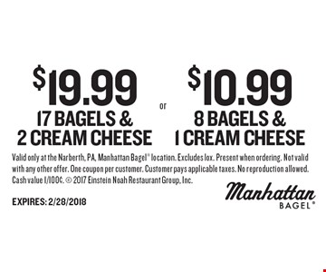 $19.99 17 Bagels & 2 Cream Cheese or $10.99 8 Bagels & 1 Cream Cheese. Valid only at the Narberth, PA, Manhattan Bagel location. Excludes lox. Present when ordering. Not valid with any other offer. One coupon per customer. Customer pays applicable taxes. No reproduction allowed. Cash value 1/100¢.  2017 Einstein Noah Restaurant Group, Inc. EXPIRES: 2/28/2018