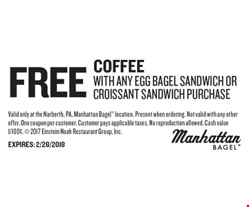Free Coffee With Any EGG BAGEL SANDWICH OR CROISSANT SANDWICH purchase. Valid only at the Narberth, PA, Manhattan Bagel location. Present when ordering. Not valid with any other offer. One coupon per customer. Customer pays applicable taxes. No reproduction allowed. Cash value 1/100¢.  2017 Einstein Noah Restaurant Group, Inc. EXPIRES: 2/28/2018