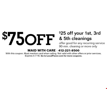 $75 off: $25 off your 1st, 3rd & 5th cleanings. Offer good for any recurring service. 90-min. cleaning or more only. With this coupon. Must mention card when calling. Not valid with other offers or prior services. Expires 5-7-18. Go to LocalFlavor.com for more coupons.
