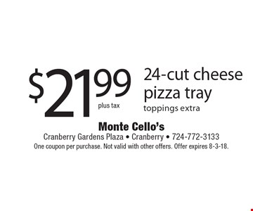$21.99 plus tax - 24-cut cheese pizza tray toppings extra. One coupon per purchase. Not valid with other offers. Offer expires 8-3-18.