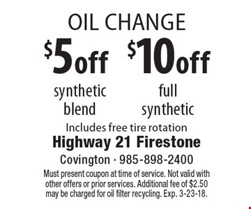 Oil Change 5 off synthetic blend $10 off full synthetic. Includes free tire rotation. Must present coupon at time of service. Not valid with other offers or prior services. Additional fee of $2.50 may be charged for oil filter recycling. Exp. 3-23-18.