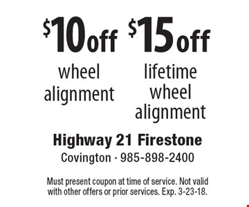 $10 off wheel alignment. $15 off lifetime wheel alignment. Must present coupon at time of service. Not valid with other offers or prior services. Exp. 3-23-18.