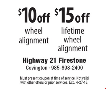 $10 off wheel alignment. $15 off lifetime wheel alignment. Must present coupon at time of service. Not valid with other offers or prior services. Exp. 4-27-18.