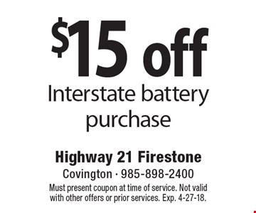 $15 off Interstate battery purchase. Must present coupon at time of service. Not valid with other offers or prior services. Exp. 4-27-18.