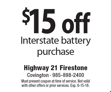 $15 off Interstate battery purchase. Must present coupon at time of service. Not valid with other offers or prior services. Exp. 6-15-18.