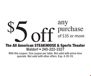 $5 off any purchase of $35 or more. With this coupon. One coupon per table. Not valid with prime time specials. Not valid with other offers. Exp. 4-20-18.