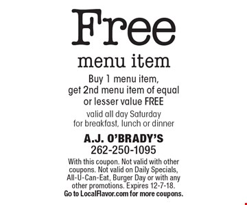 Free menu item. Buy 1 menu item, get 2nd menu item of equal or lesser value free. Valid all day Saturday for breakfast, lunch or dinner. With this coupon. Not valid with other coupons. Not valid on Daily Specials, All-U-Can-Eat, Burger Day or with any other promotions. Expires 12-7-18. Go to LocalFlavor.com for more coupons.