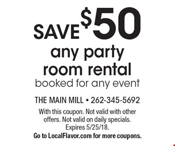 Save $50 any party room rental booked for any event. With this coupon. Not valid with other offers. Not valid on daily specials. Expires 5/25/18. Go to LocalFlavor.com for more coupons.