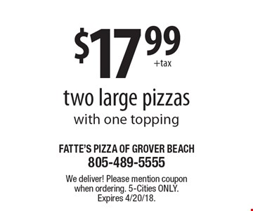 $17.99 +tax two large pizzas with one topping. We deliver! Please mention coupon when ordering. 5-Cities only. Expires 4/20/18.