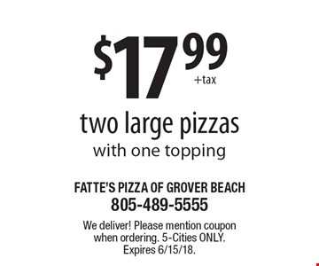 $17.99 two large pizzas with one topping. We deliver! Please mention coupon when ordering. 5-Cities only. Expires 6/15/18.