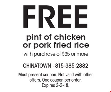 Free pint of chicken or pork fried ricewith purchase of $35 or more. Must present coupon. Not valid with other offers. One coupon per order.Expires 2-2-18.