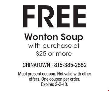 Free Wonton Soup with purchase of $25 or more. Must present coupon. Not valid with other offers. One coupon per order.Expires 2-2-18.