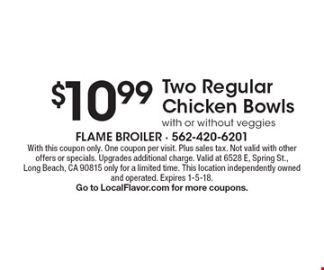 $10.99 Two Regular Chicken Bowls with or without veggies. With this coupon only. One coupon per visit. Plus sales tax. Not valid with other offers or specials. Upgrades additional charge. Valid at 6528 E, Spring St.,Long Beach, CA 90815 only for a limited time. This location independently owned and operated. Expires 1-5-18. Go to LocalFlavor.com for more coupons.