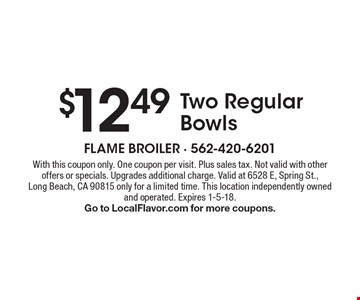 $12.49 Two Regular Bowls. With this coupon only. One coupon per visit. Plus sales tax. Not valid with other offers or specials. Upgrades additional charge. Valid at 6528 E, Spring St.,Long Beach, CA 90815 only for a limited time. This location independently owned and operated. Expires 1-5-18. Go to LocalFlavor.com for more coupons.