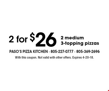 2 for $26 2 medium 3-topping pizzas. With this coupon. Not valid with other offers. Expires 4-20-18.